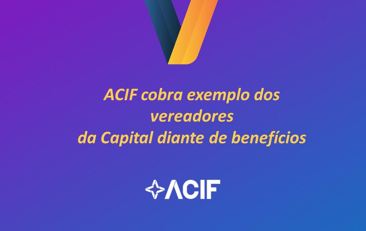 ACIF cobra exemplo dos vereadores da Capital diante de benefícios
