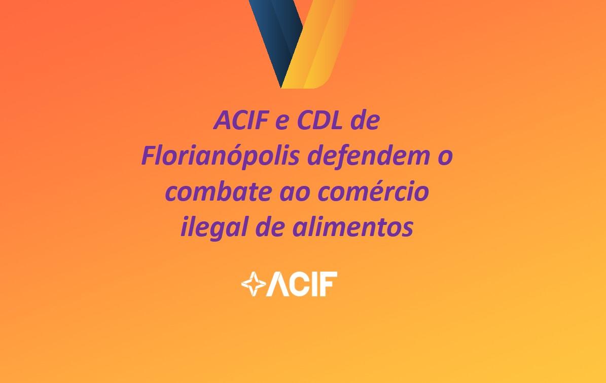 ACIF e CDL de Florianópolis defendem o  combate ao comércio ilegal de alimentos